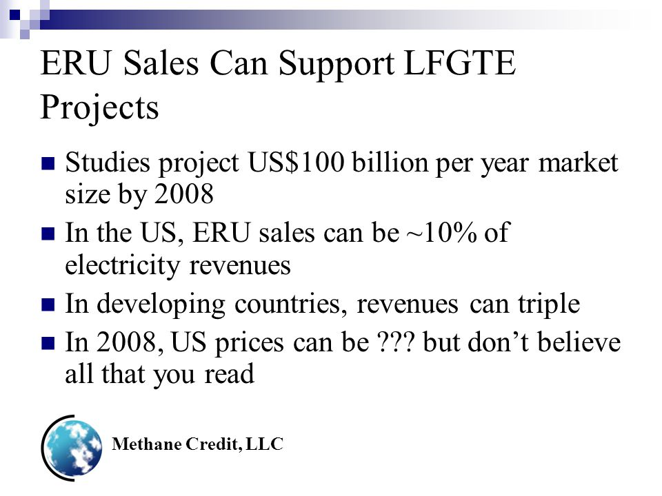 Methane Credit, LLC ERU Sales Can Support LFGTE Projects Studies project US$100 billion per year market size by 2008 In the US, ERU sales can be ~10% of electricity revenues In developing countries, revenues can triple In 2008, US prices can be .