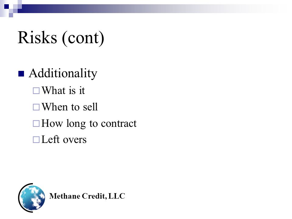 Methane Credit, LLC Risks (cont) Additionality  What is it  When to sell  How long to contract  Left overs
