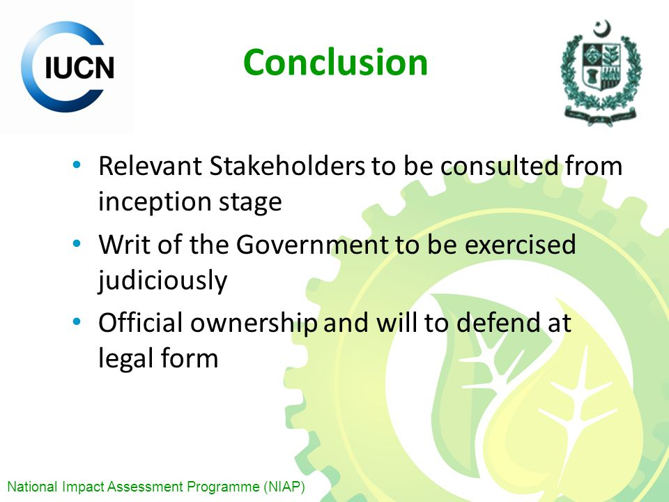 National Impact Assessment Programme (NIAP) Conclusion Relevant Stakeholders to be consulted from inception stage Writ of the Government to be exercised judiciously Official ownership and will to defend at legal form