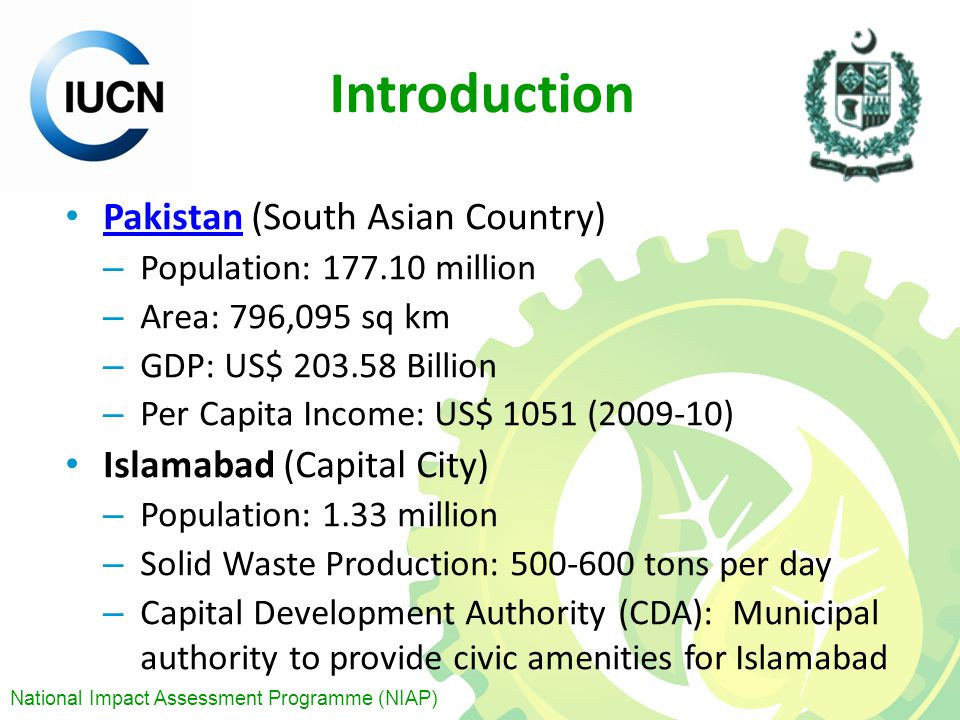 National Impact Assessment Programme (NIAP) Introduction Pakistan (South Asian Country) Pakistan – Population: 177.10 million – Area: 796,095 sq km – GDP: US$ 203.58 Billion – Per Capita Income: US$ 1051 (2009-10) Islamabad (Capital City) – Population: 1.33 million – Solid Waste Production: 500-600 tons per day – Capital Development Authority (CDA): Municipal authority to provide civic amenities for Islamabad