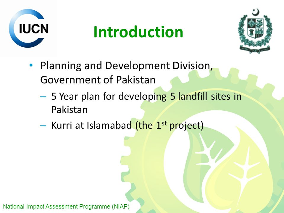 National Impact Assessment Programme (NIAP) Introduction Planning and Development Division, Government of Pakistan – 5 Year plan for developing 5 landfill sites in Pakistan – Kurri at Islamabad (the 1 st project)