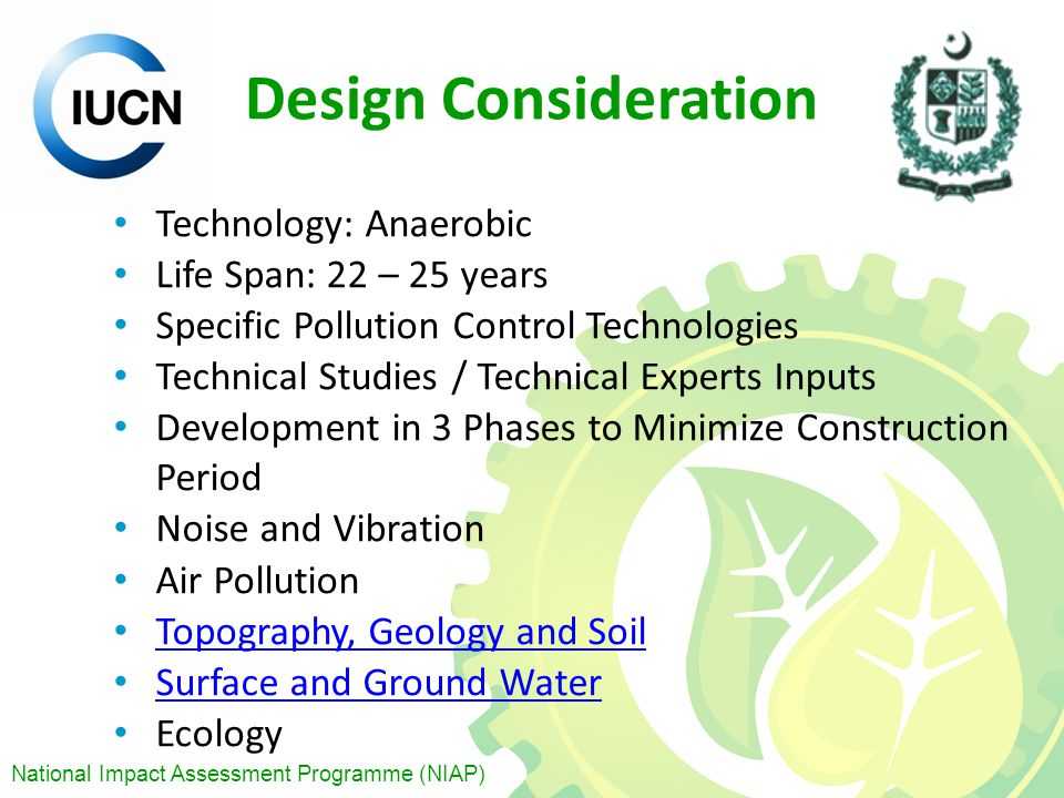 National Impact Assessment Programme (NIAP) Design Consideration Technology: Anaerobic Life Span: 22 – 25 years Specific Pollution Control Technologies Technical Studies / Technical Experts Inputs Development in 3 Phases to Minimize Construction Period Noise and Vibration Air Pollution Topography, Geology and Soil Surface and Ground Water Ecology