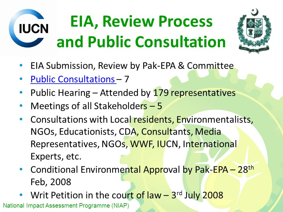 National Impact Assessment Programme (NIAP) EIA, Review Process and Public Consultation EIA Submission, Review by Pak-EPA & Committee Public Consultations – 7 Public Consultations Public Hearing – Attended by 179 representatives Meetings of all Stakeholders – 5 Consultations with Local residents, Environmentalists, NGOs, Educationists, CDA, Consultants, Media Representatives, NGOs, WWF, IUCN, International Experts, etc.