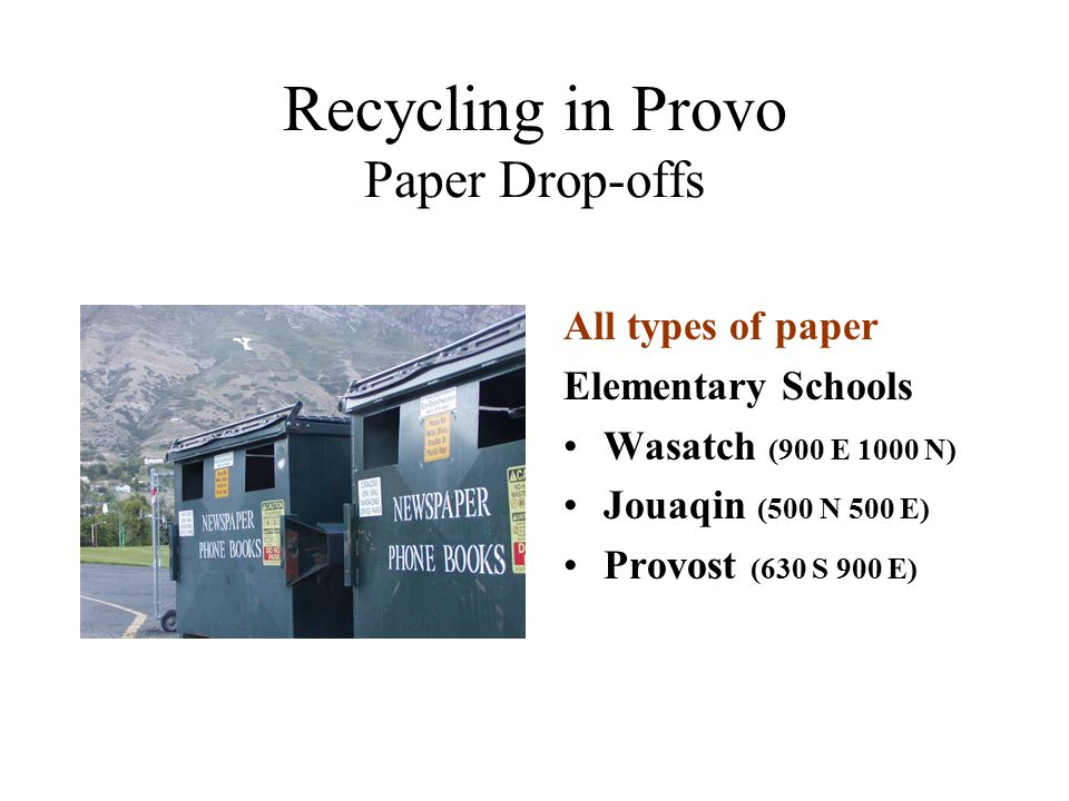 Recycling in Provo Paper Drop-offs All types of paper Elementary Schools Wasatch (900 E 1000 N) Jouaqin (500 N 500 E) Provost (630 S 900 E)