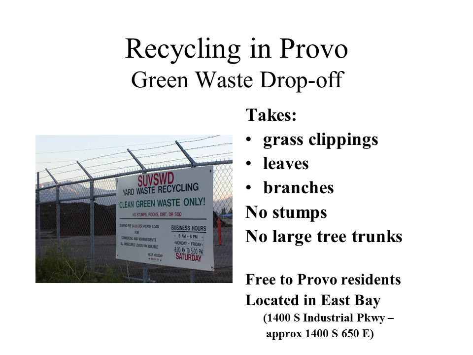 Recycling in Provo Green Waste Drop-off Takes: grass clippings leaves branches No stumps No large tree trunks Free to Provo residents Located in East Bay (1400 S Industrial Pkwy – approx 1400 S 650 E)