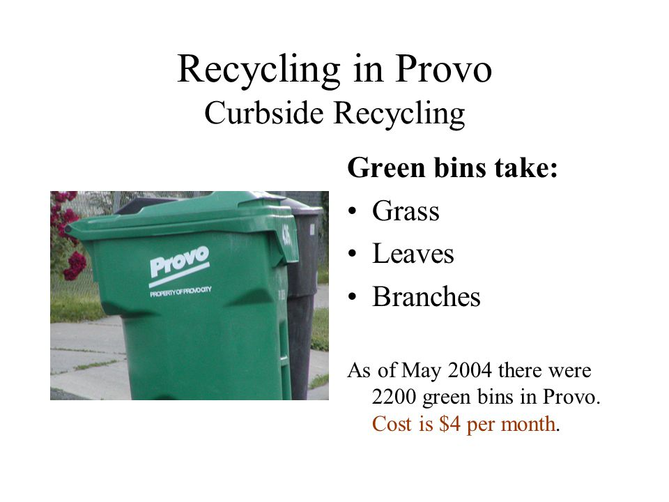 Recycling in Provo Curbside Recycling Green bins take: Grass Leaves Branches As of May 2004 there were 2200 green bins in Provo.