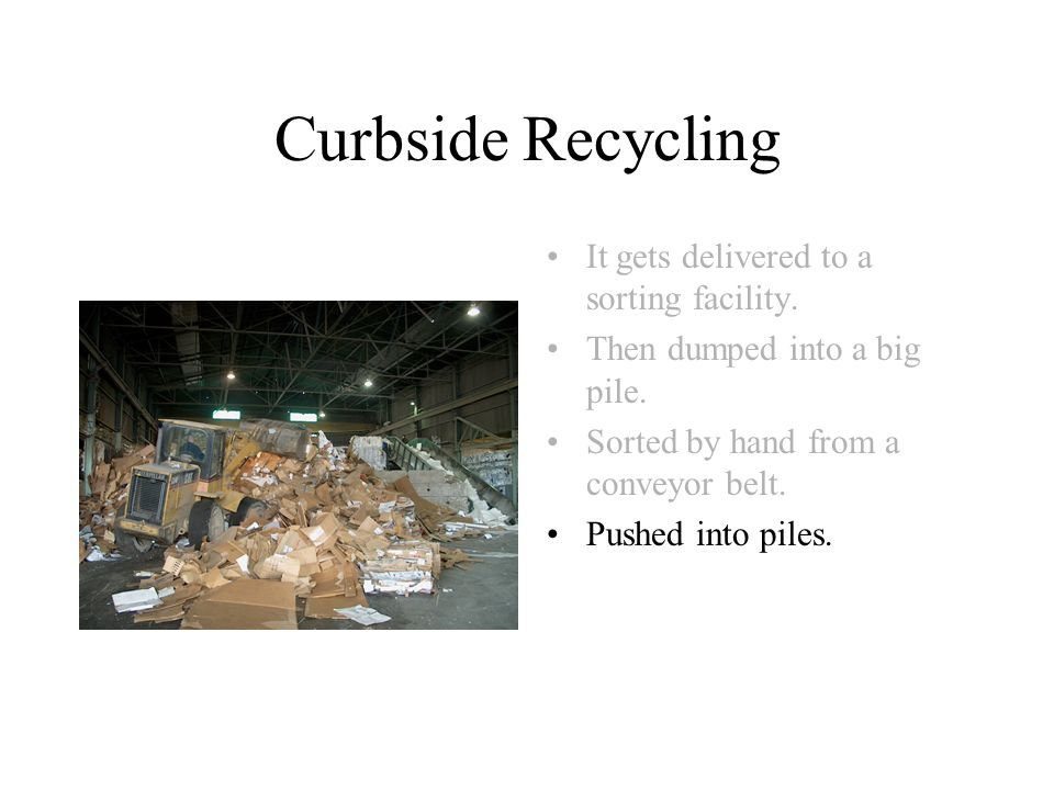 Curbside Recycling It gets delivered to a sorting facility.