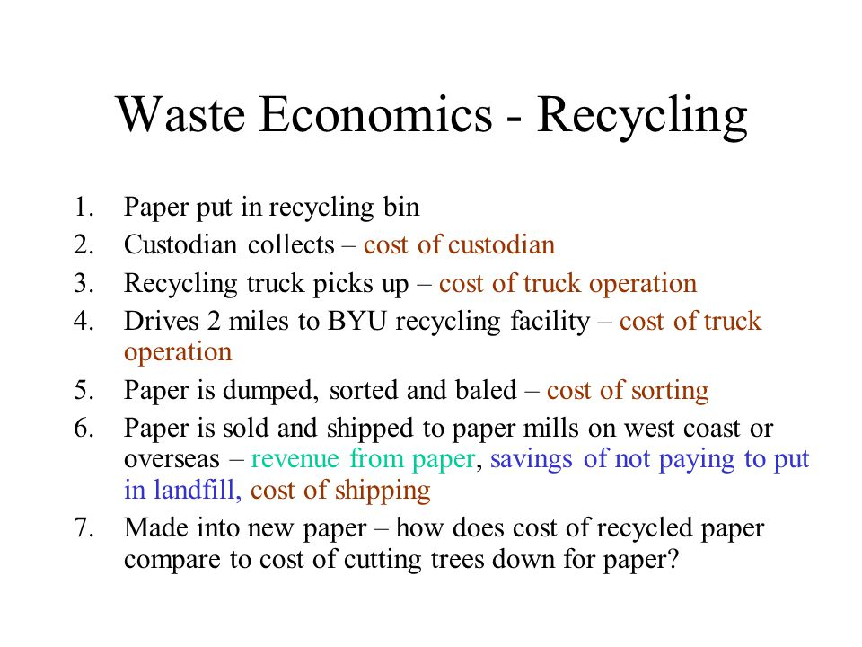 Waste Economics - Recycling 1.Paper put in recycling bin 2.Custodian collects – cost of custodian 3.Recycling truck picks up – cost of truck operation 4.Drives 2 miles to BYU recycling facility – cost of truck operation 5.Paper is dumped, sorted and baled – cost of sorting 6.Paper is sold and shipped to paper mills on west coast or overseas – revenue from paper, savings of not paying to put in landfill, cost of shipping 7.Made into new paper – how does cost of recycled paper compare to cost of cutting trees down for paper?