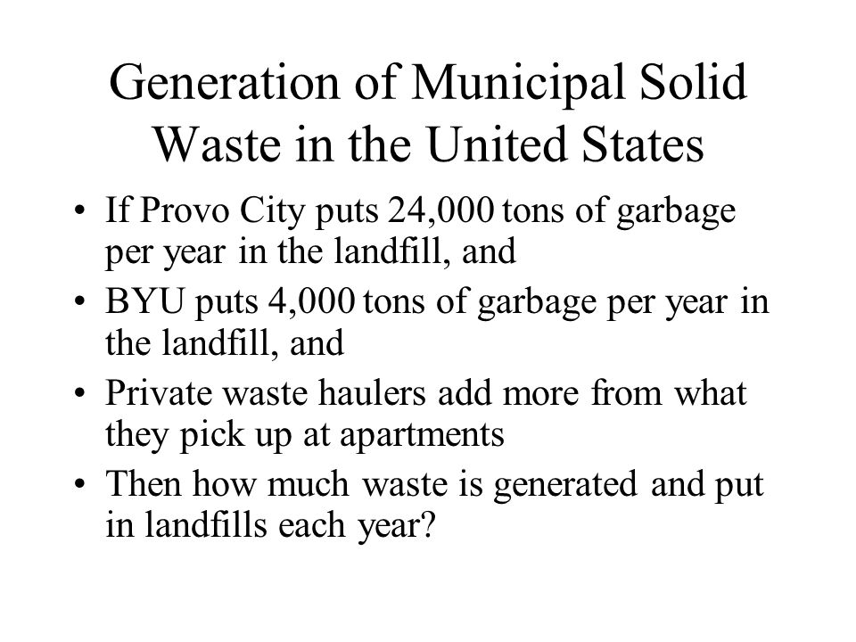 Generation of Municipal Solid Waste in the United States If Provo City puts 24,000 tons of garbage per year in the landfill, and BYU puts 4,000 tons of garbage per year in the landfill, and Private waste haulers add more from what they pick up at apartments Then how much waste is generated and put in landfills each year?