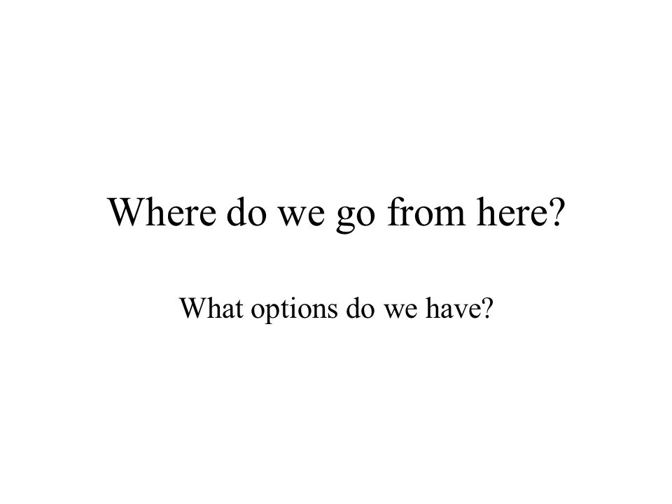 Where do we go from here? What options do we have?