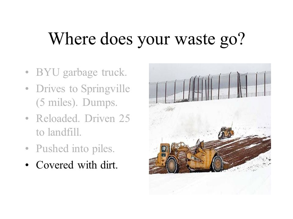 Where does your waste go. BYU garbage truck. Drives to Springville (5 miles).