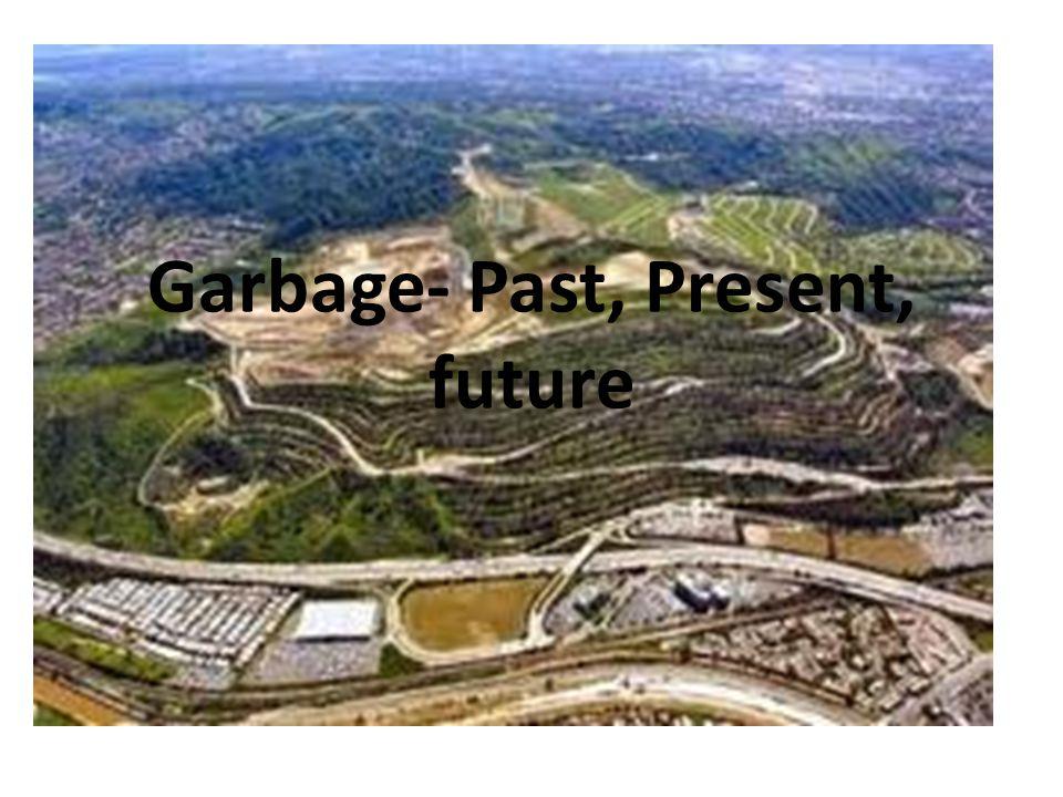 Garbage- Past, Present, future