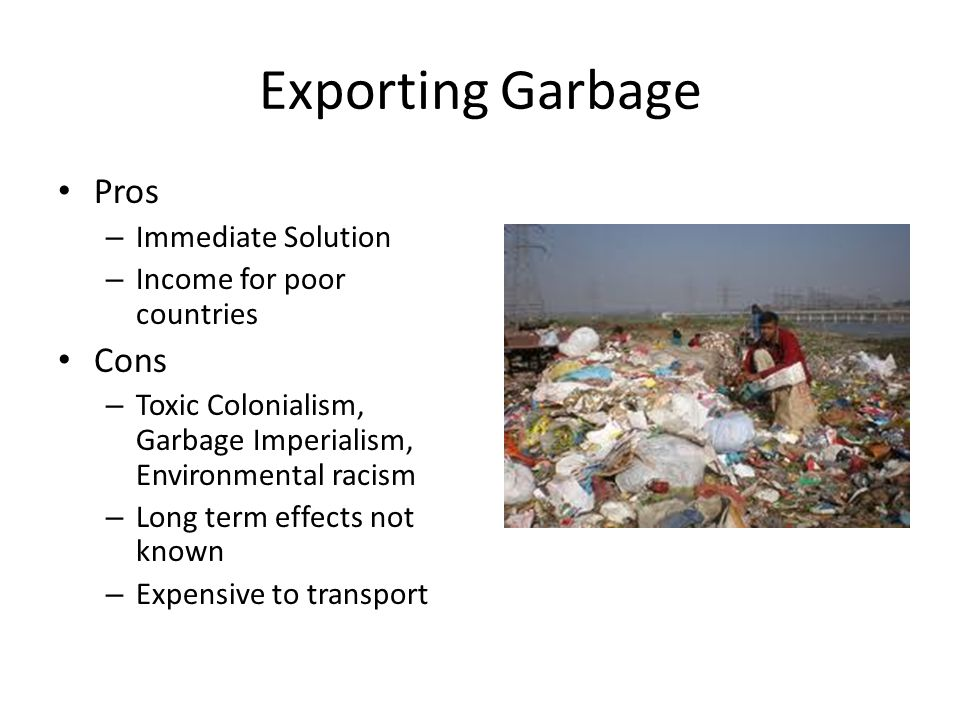 Exporting Garbage Pros – Immediate Solution – Income for poor countries Cons – Toxic Colonialism, Garbage Imperialism, Environmental racism – Long term effects not known – Expensive to transport