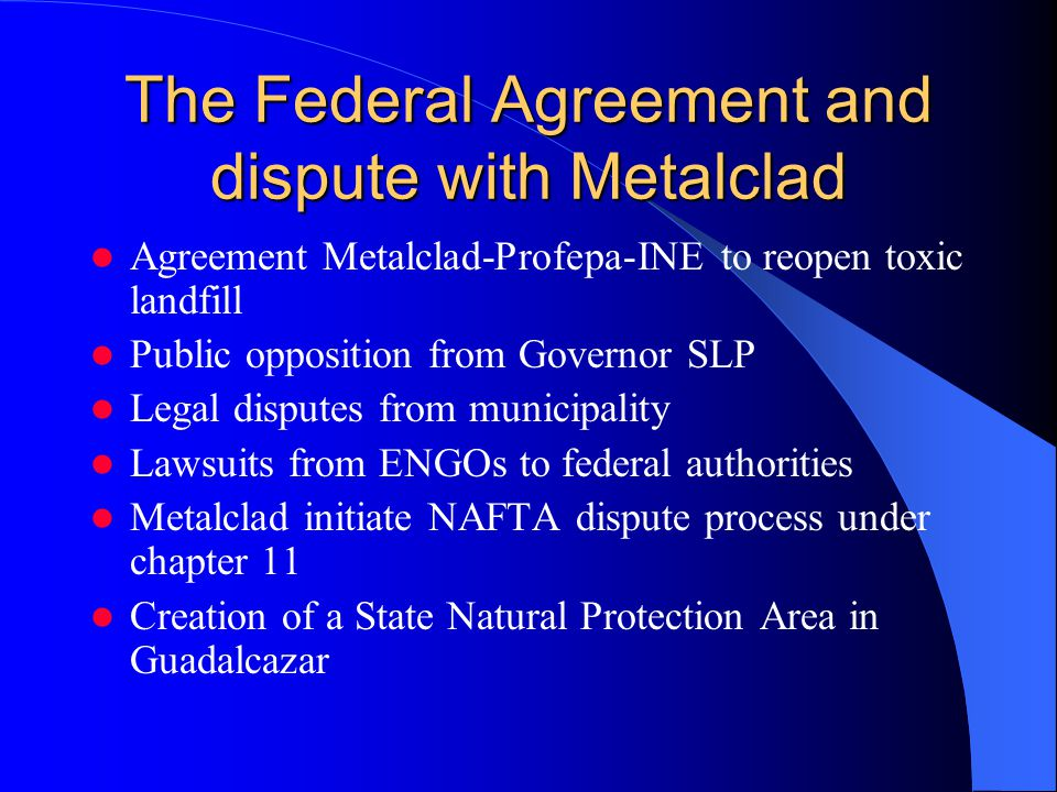 The Federal Agreement and dispute with Metalclad Agreement Metalclad-Profepa-INE to reopen toxic landfill Public opposition from Governor SLP Legal di