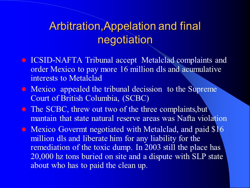 Arbitration,Appelation and final negotiation ICSID-NAFTA Tribunal accept Metalclad complaints and order Mexico to pay more 16 million dls and acumulative interests to Metalclad Mexico appealed the tribunal decission to the Supreme Court of British Columbia, (SCBC) The SCBC, threw out two of the three complaints,but mantain that state natural reserve areas was Nafta violation Mexico Govermt negotiated with Metalclad, and paid $16 million dls and liberate him for any liability for the remediation of the toxic dump.