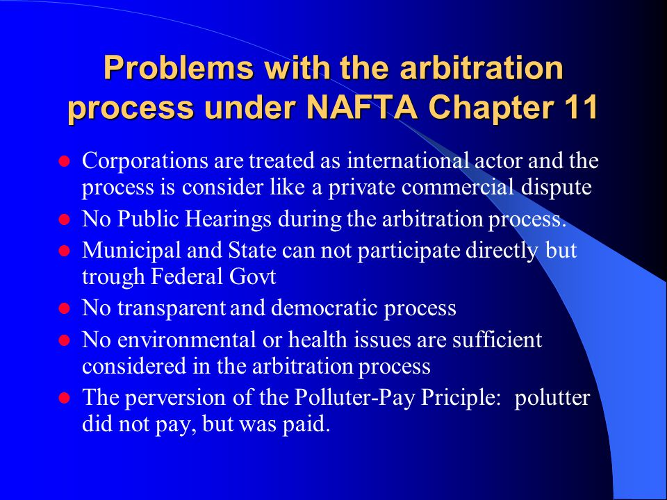 Problems with the arbitration process under NAFTA Chapter 11 Corporations are treated as international actor and the process is consider like a privat