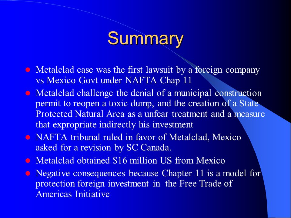 Summary Metalclad case was the first lawsuit by a foreign company vs Mexico Govt under NAFTA Chap 11 Metalclad challenge the denial of a municipal con