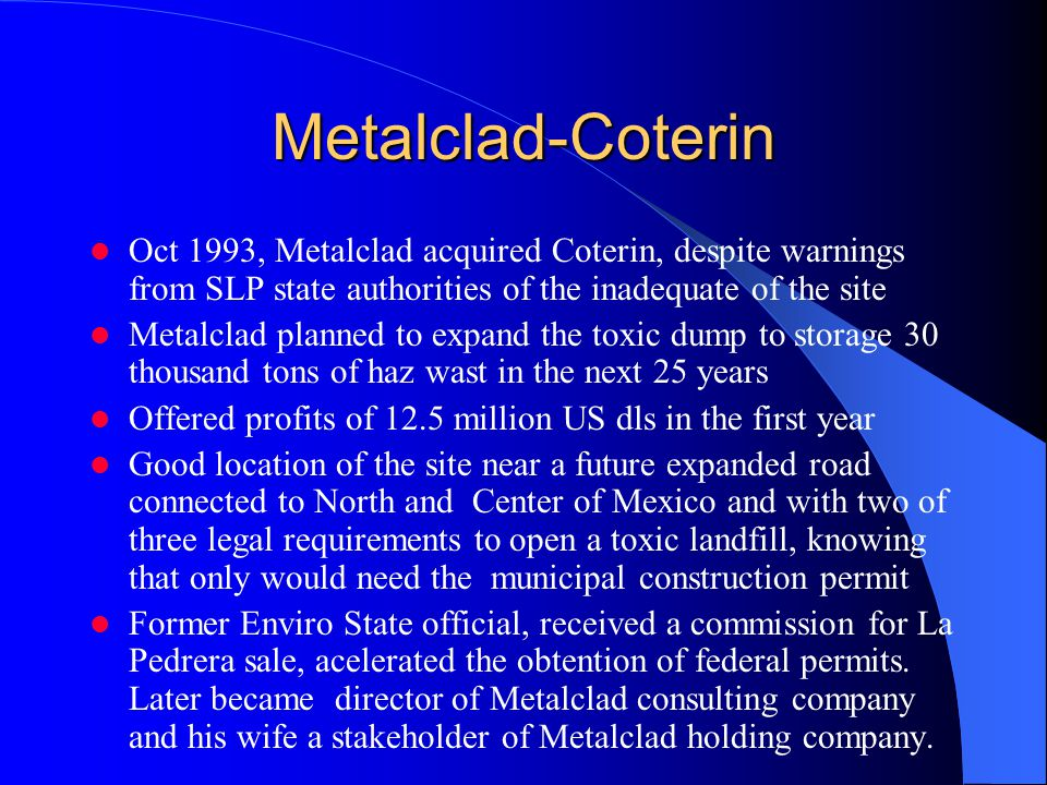 Metalclad-Coterin Oct 1993, Metalclad acquired Coterin, despite warnings from SLP state authorities of the inadequate of the site Metalclad planned to expand the toxic dump to storage 30 thousand tons of haz wast in the next 25 years Offered profits of 12.5 million US dls in the first year Good location of the site near a future expanded road connected to North and Center of Mexico and with two of three legal requirements to open a toxic landfill, knowing that only would need the municipal construction permit Former Enviro State official, received a commission for La Pedrera sale, acelerated the obtention of federal permits.