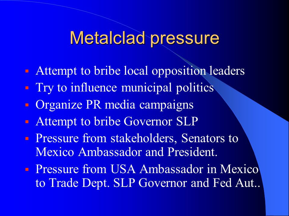 Metalclad pressure  Attempt to bribe local opposition leaders  Try to influence municipal politics  Organize PR media campaigns  Attempt to bribe
