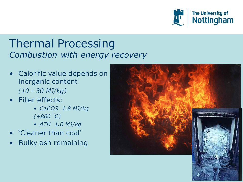 Thermal Processing Combustion with energy recovery Calorific value depends on inorganic content (10 - 30 MJ/kg) Filler effects: CaCO3 1.8 MJ/kg (+800 C) ATH 1.0 MJ/kg 'Cleaner than coal' Bulky ash remaining