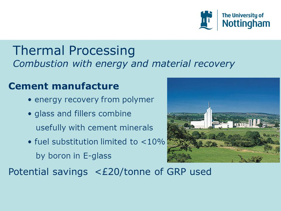 Cement manufacture energy recovery from polymer glass and fillers combine usefully with cement minerals fuel substitution limited to <10% by boron in E-glass Potential savings <£20/tonne of GRP used Thermal Processing Combustion with energy and material recovery