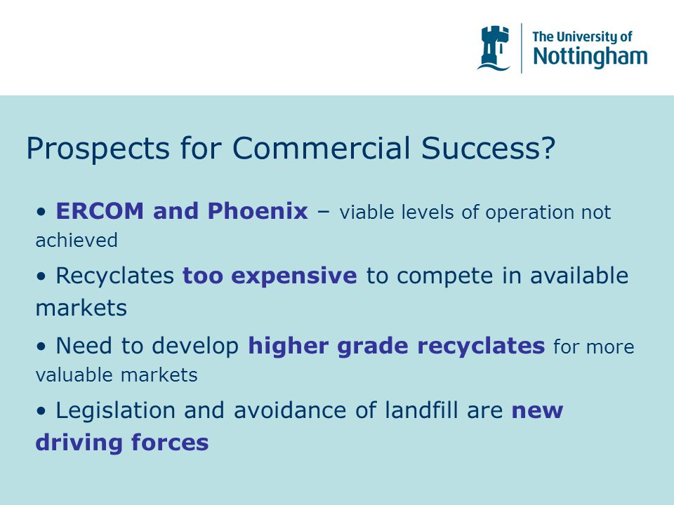 Prospects for Commercial Success? ERCOM and Phoenix – viable levels of operation not achieved Recyclates too expensive to compete in available markets