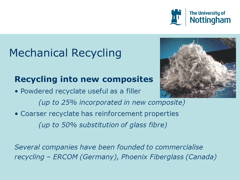 Mechanical Recycling Recycling into new composites Powdered recyclate useful as a filler (up to 25% incorporated in new composite) Coarser recyclate has reinforcement properties (up to 50% substitution of glass fibre) Several companies have been founded to commercialise recycling – ERCOM (Germany), Phoenix Fiberglass (Canada)