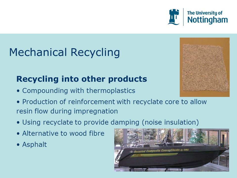 Mechanical Recycling Recycling into other products Compounding with thermoplastics Production of reinforcement with recyclate core to allow resin flow during impregnation Using recyclate to provide damping (noise insulation) Alternative to wood fibre Asphalt