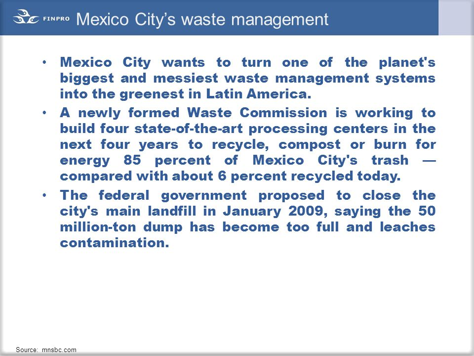 Mexico City's waste management Mexico City wants to turn one of the planet's biggest and messiest waste management systems into the greenest in Latin