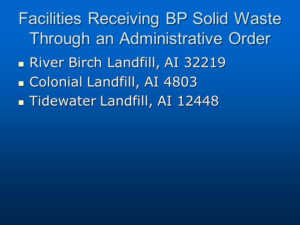 Facilities Receiving BP Solid Waste Through an Administrative Order River Birch Landfill, AI 32219 River Birch Landfill, AI 32219 Colonial Landfill, AI 4803 Colonial Landfill, AI 4803 Tidewater Landfill, AI 12448 Tidewater Landfill, AI 12448