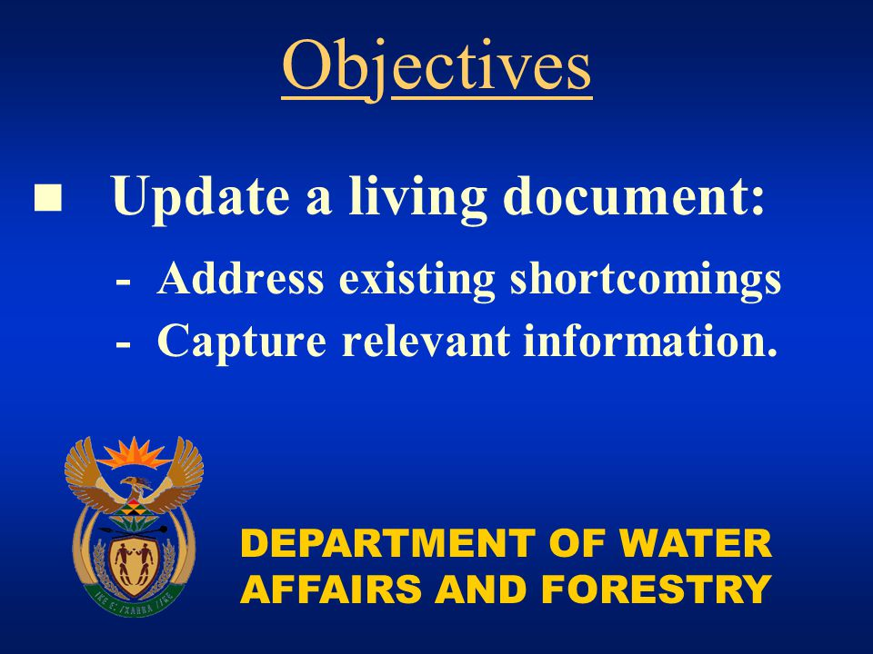 DEPARTMENT OF WATER AFFAIRS AND FORESTRY Update a living document: - Address existing shortcomings - Capture relevant information. Objectives