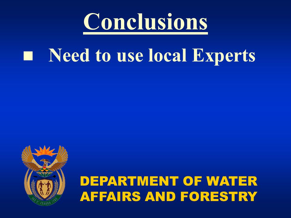 DEPARTMENT OF WATER AFFAIRS AND FORESTRY Conclusions Need to use local Experts