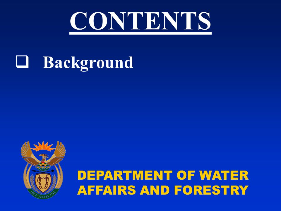 DEPARTMENT OF WATER AFFAIRS AND FORESTRY  Background CONTENTS