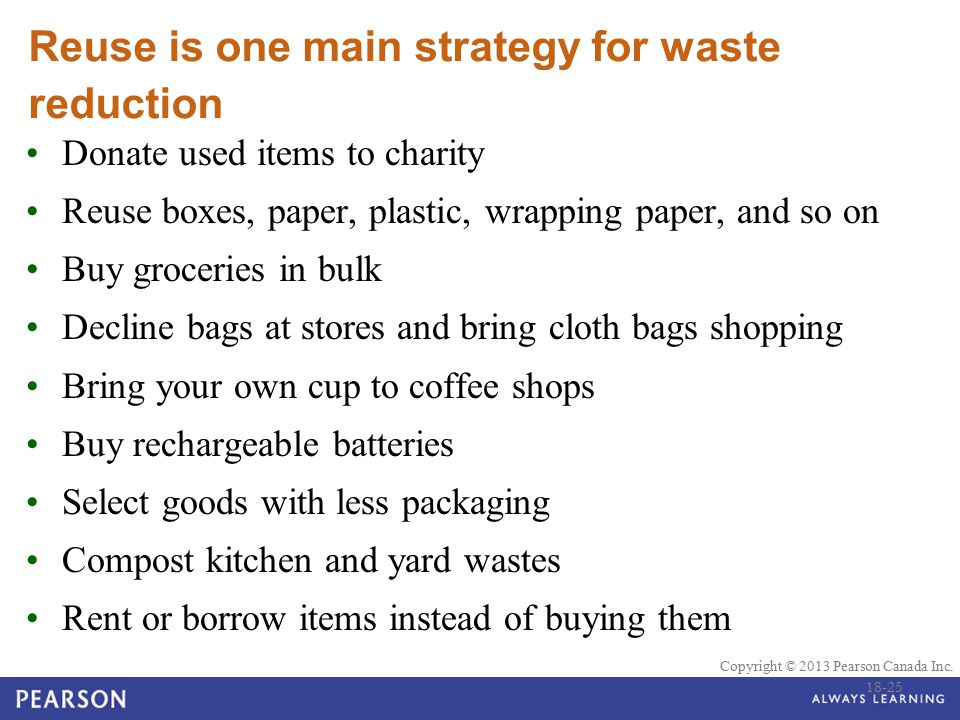 © 2010 Pearson Education Canada Copyright © 2013 Pearson Canada Inc. Reuse is one main strategy for waste reduction Donate used items to charity Reuse