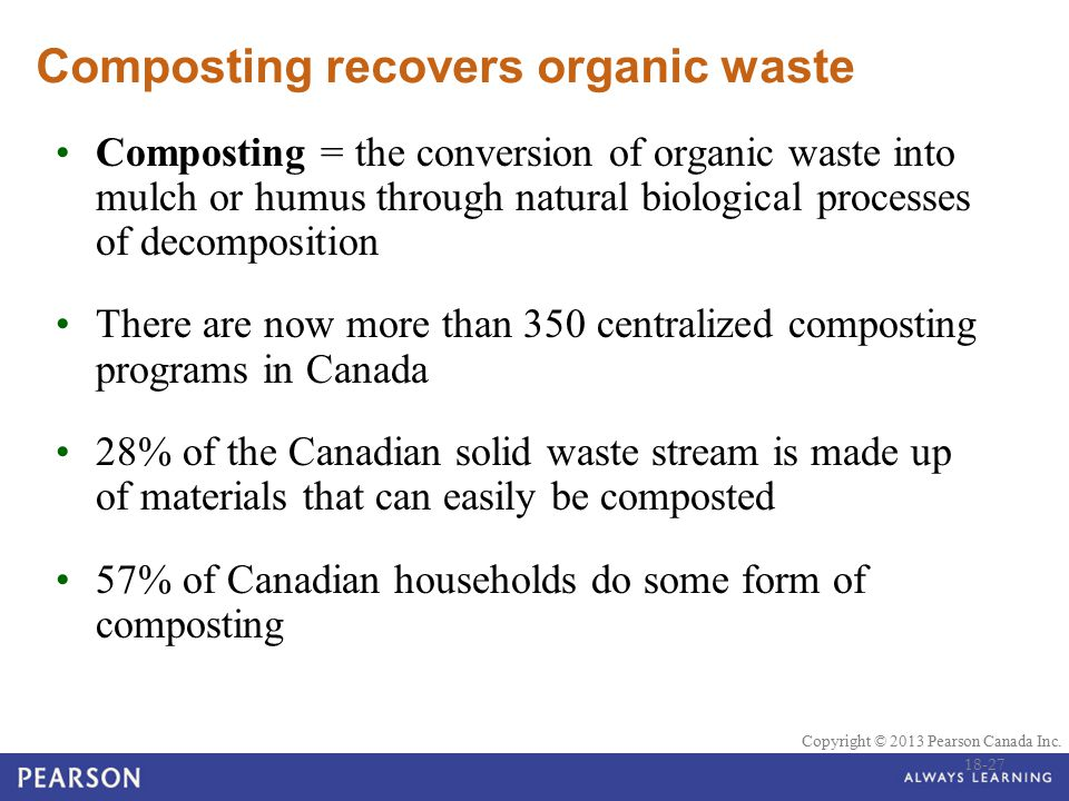 © 2010 Pearson Education Canada Copyright © 2013 Pearson Canada Inc. Composting recovers organic waste Composting = the conversion of organic waste in