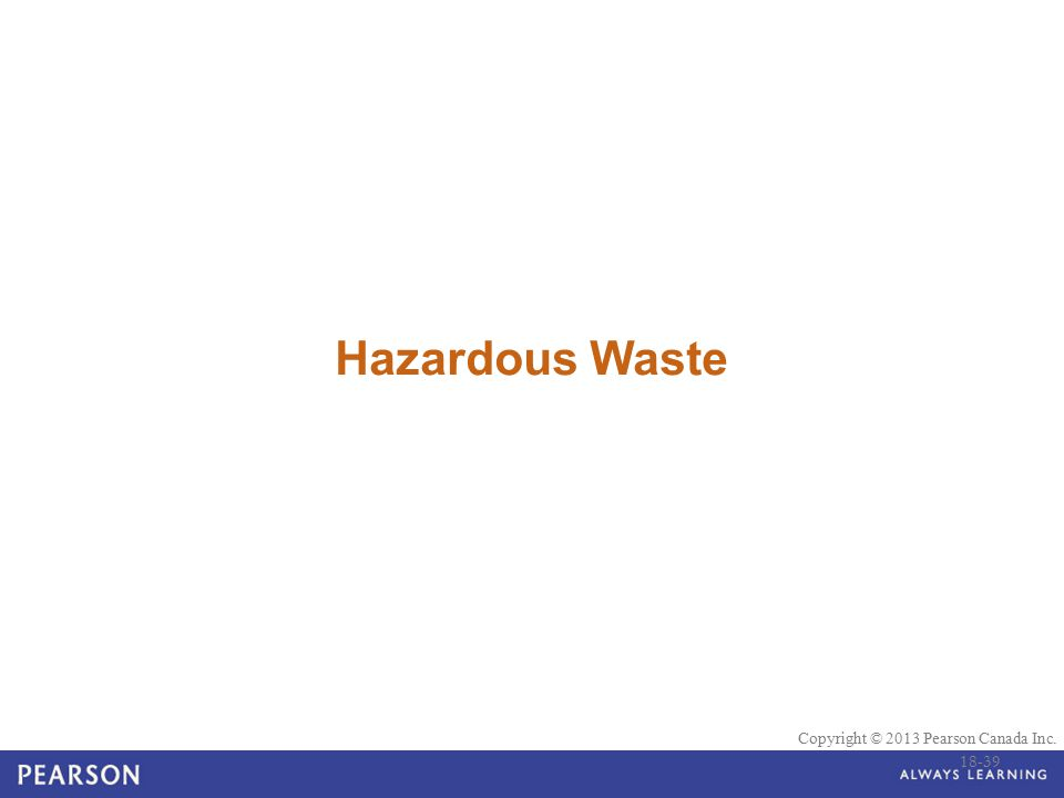© 2010 Pearson Education Canada Copyright © 2013 Pearson Canada Inc. Hazardous Waste 18-39