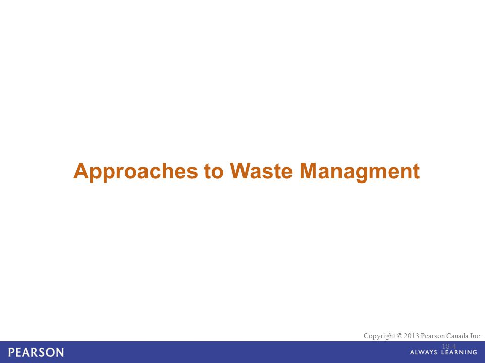 © 2010 Pearson Education Canada Copyright © 2013 Pearson Canada Inc. Approaches to Waste Managment 18-4