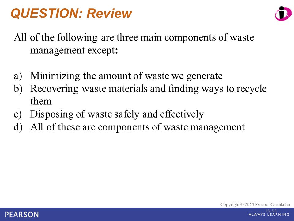 © 2010 Pearson Education Canada Copyright © 2013 Pearson Canada Inc. QUESTION: Review All of the following are three main components of waste manageme