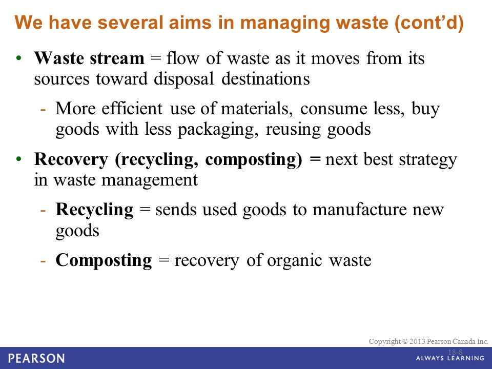 © 2010 Pearson Education Canada Copyright © 2013 Pearson Canada Inc. We have several aims in managing waste (cont'd) Waste stream = flow of waste as i