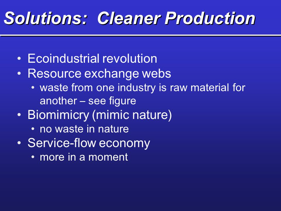 Solutions: Cleaner Production Ecoindustrial revolution Resource exchange webs waste from one industry is raw material for another – see figure Biomimi