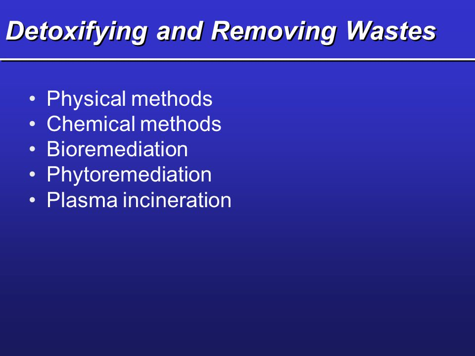 Detoxifying and Removing Wastes Physical methods Chemical methods Bioremediation Phytoremediation Plasma incineration
