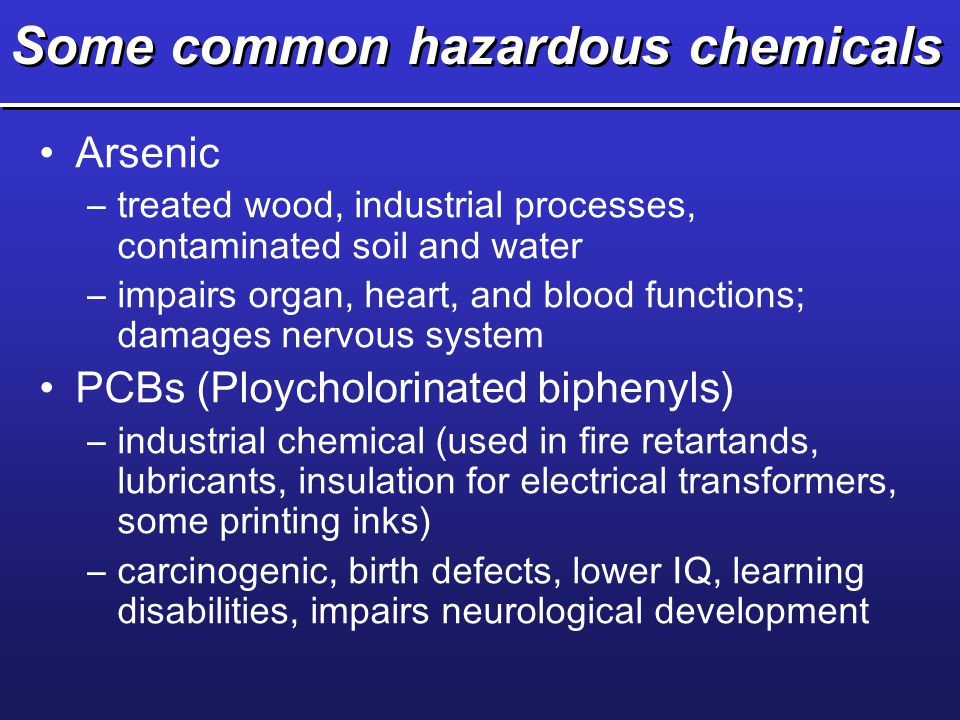Some common hazardous chemicals Arsenic –treated wood, industrial processes, contaminated soil and water –impairs organ, heart, and blood functions; d