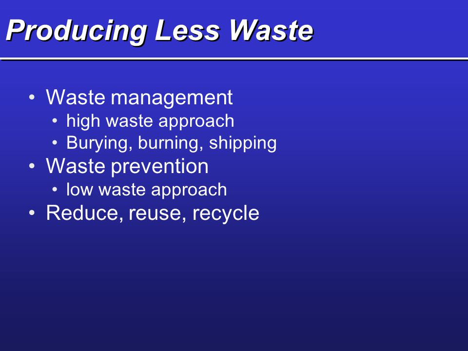 Producing Less Waste Waste management high waste approach Burying, burning, shipping Waste prevention low waste approach Reduce, reuse, recycle