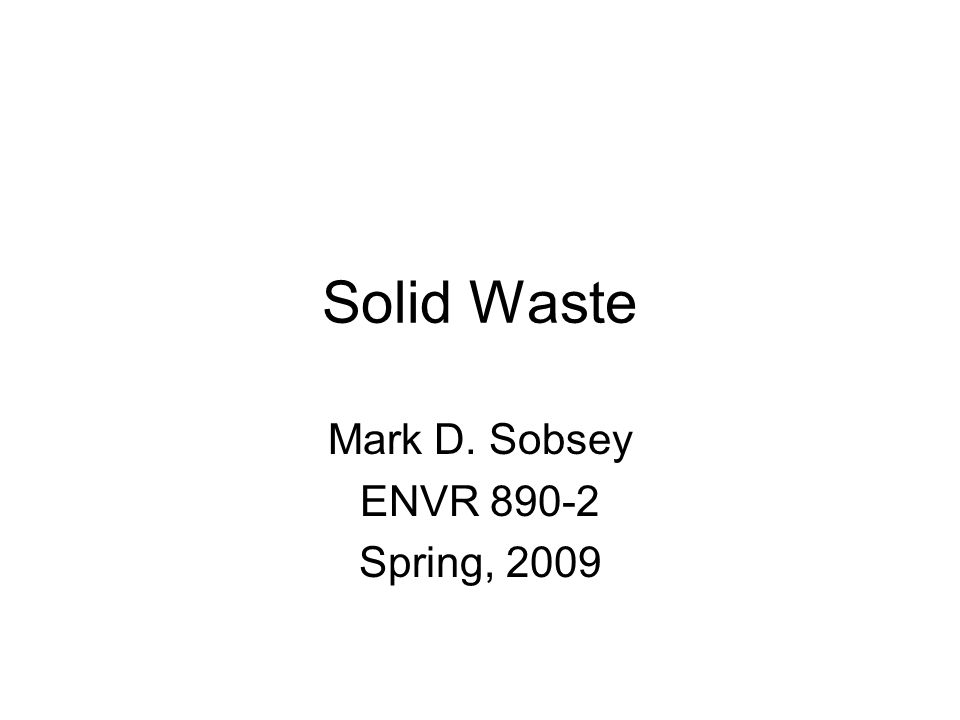 Solid Waste Mark D. Sobsey ENVR 890-2 Spring, 2009