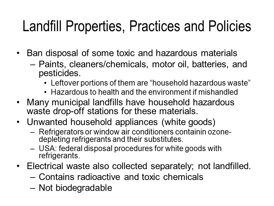 Landfill Properties, Practices and Policies Ban disposal of some toxic and hazardous materials –Paints, cleaners/chemicals, motor oil, batteries, and pesticides.