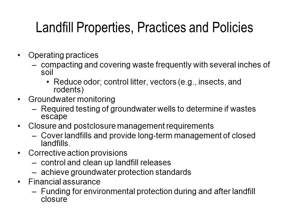 Landfill Properties, Practices and Policies Operating practices –compacting and covering waste frequently with several inches of soil Reduce odor; control litter, vectors (e.g., insects, and rodents) Groundwater monitoring –Required testing of groundwater wells to determine if wastes escape Closure and postclosure management requirements –Cover landfills and provide long-term management of closed landfills.