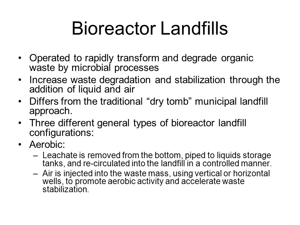 Bioreactor Landfills Operated to rapidly transform and degrade organic waste by microbial processes Increase waste degradation and stabilization through the addition of liquid and air Differs from the traditional dry tomb municipal landfill approach.