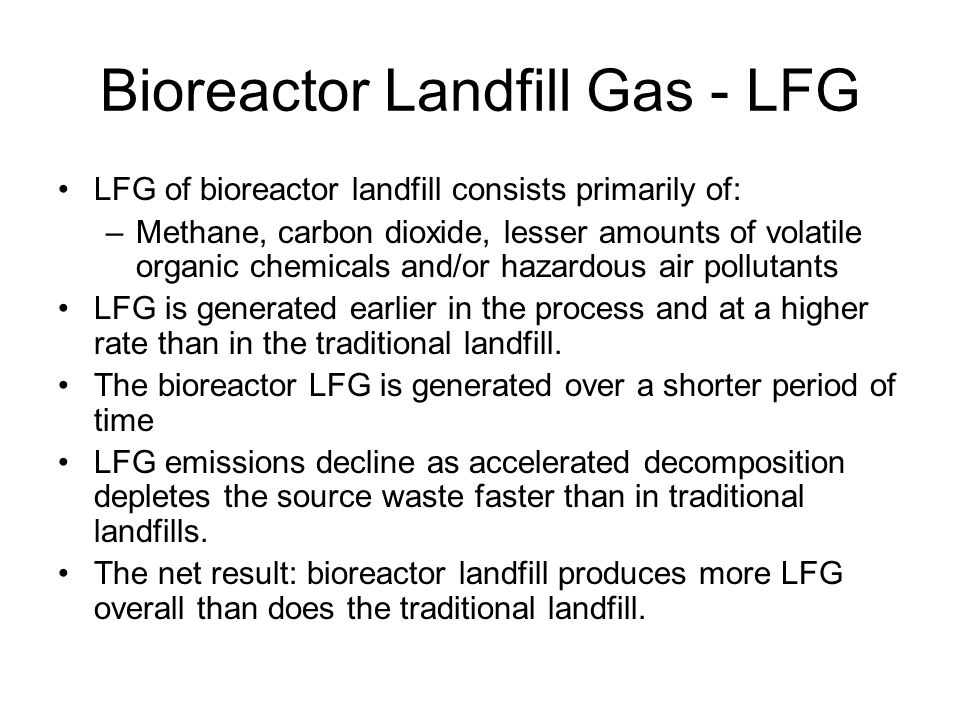Bioreactor Landfill Gas - LFG LFG of bioreactor landfill consists primarily of: –Methane, carbon dioxide, lesser amounts of volatile organic chemicals and/or hazardous air pollutants LFG is generated earlier in the process and at a higher rate than in the traditional landfill.
