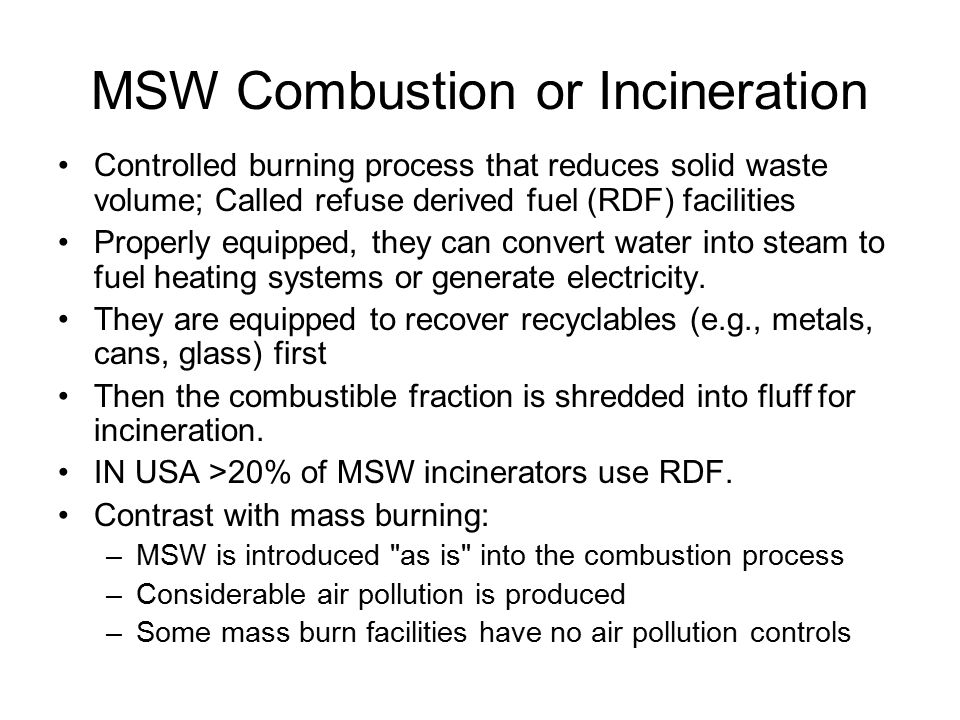 MSW Combustion or Incineration Controlled burning process that reduces solid waste volume; Called refuse derived fuel (RDF) facilities Properly equipped, they can convert water into steam to fuel heating systems or generate electricity.