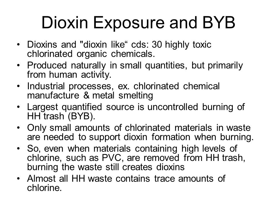 Dioxin Exposure and BYB Dioxins and dioxin like cds: 30 highly toxic chlorinated organic chemicals.